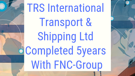TRS International Transport & Shipping Ltd Completed 5years With FNC-Group